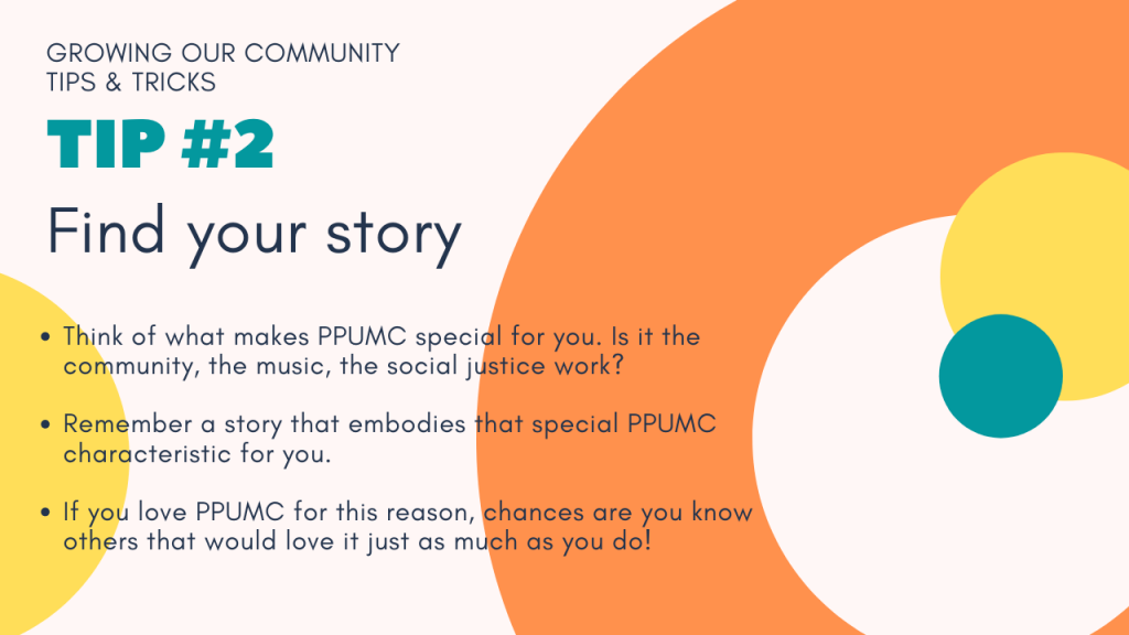 Tip #2: Find your story. Think of what makes PPUMC special for you. Is it the community, the music, the social justice work? Remember a story that embodies  that special PPUMC characteristic for you. If you love PPUMC for this reason, chances are you know others that would love it just as much as you do!